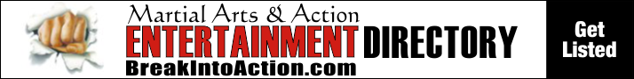 Visit the Martial Arts & Action Entertainment Directory or BreakIntoAction.com